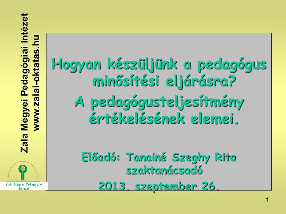1 Hogyan készüljünk a pedagógus minősítési eljárásra? A pedagógusteljesítmény értékelésének elemei. Előadó: Tanainé Szeghy Rita szaktanácsadó 2013. sz