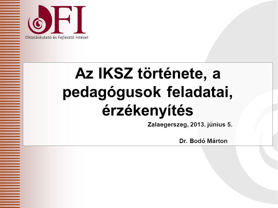Oktatáskutató és Fejlesztő Intézet Az IKSZ története, a pedagógusok feladatai, érzékenyítés Zalaegerszeg, 2013. június 5. Dr. Bodó Márton