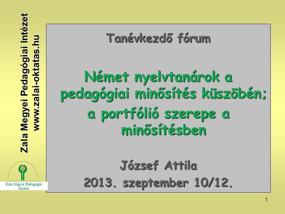 1 Tanévkezdő fórum Német nyelvtanárok a pedagógiai minősítés küszöbén; a portfólió szerepe a minősítésben József Attila 2013. szeptember 10/12. Zala M