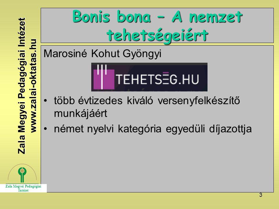 3 Bonis bona – A nemzet tehetségeiért Marosiné Kohut Gyöngyi több évtizedes kiváló versenyfelkészítő munkájáért német nyelvi kategória egyedüli díjazottja Zala Megyei Pedagógiai Intézet www.zalai-oktatas.hu