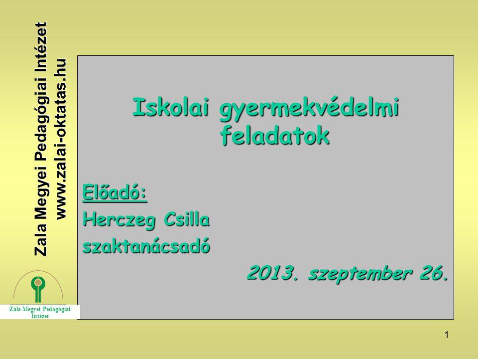 1 Iskolai gyermekvédelmi feladatok Előadó: Herczeg Csilla szaktanácsadó 2013. szeptember 26. Zala Megyei Pedagógiai Intézet www.zalai-oktatas.hu