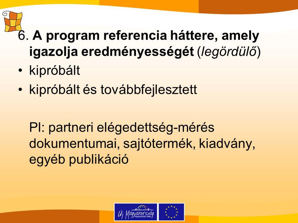 6. A program referencia háttere, amely igazolja eredményességét (legördülő) kipróbált kipróbált és továbbfejlesztett Pl: partneri elégedettség-mérés d