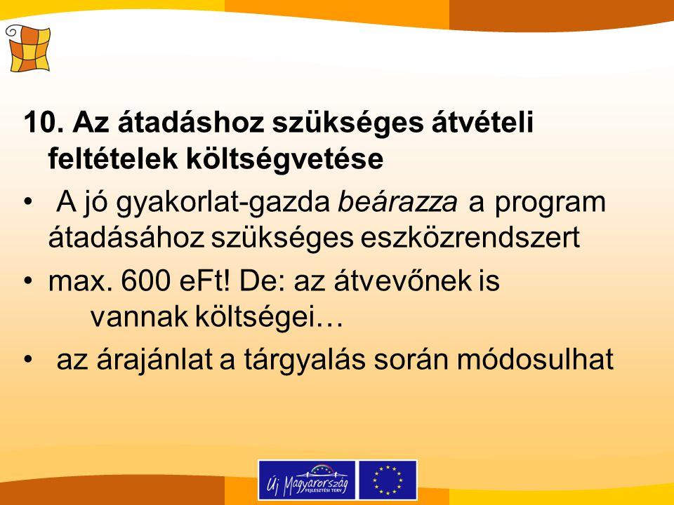 10. Az átadáshoz szükséges átvételi feltételek költségvetése A jó gyakorlat-gazda beárazza a program átadásához szükséges eszközrendszert max. 600 eFt