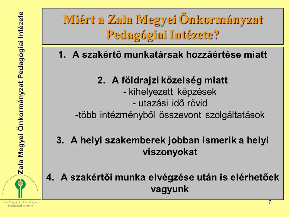 6 Miért a Zala Megyei Önkormányzat Pedagógiai Intézete? 1.A szakértő munkatársak hozzáértése miatt 2.A földrajzi közelség miatt - kihelyezett képzések