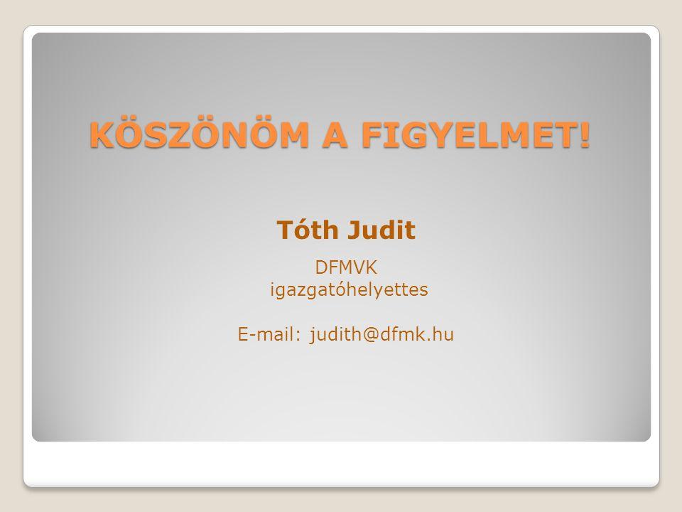 KÖSZÖNÖM A FIGYELMET! Tóth Judit DFMVK igazgatóhelyettes E-mail: judith@dfmk.hu