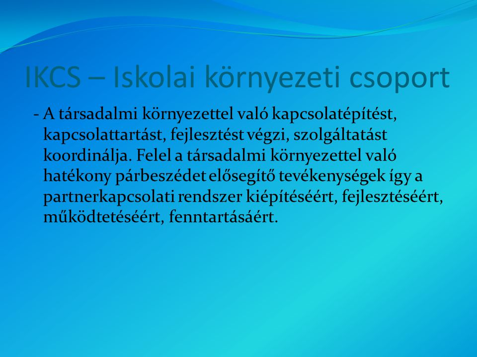 IKCS – Iskolai környezeti csoport - A társadalmi környezettel való kapcsolatépítést, kapcsolattartást, fejlesztést végzi, szolgáltatást koordinálja.