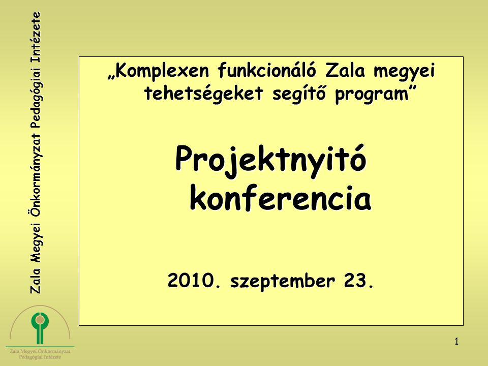 """1 """"Komplexen funkcionáló Zala megyei tehetségeket segítő program"""" Projektnyitó konferencia 2010. szeptember 23. Zala Megyei Önkormányzat Pedagógiai In"""