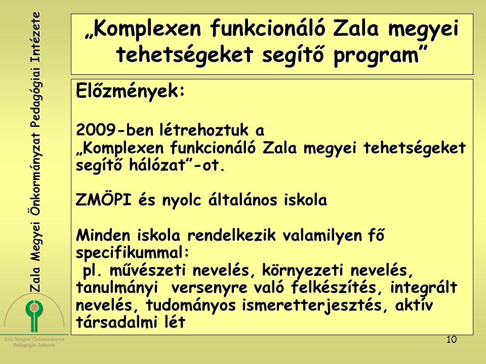 """10 """"Komplexen funkcionáló Zala megyei tehetségeket segítő program Előzmények: 2009-ben létrehoztuk a """"Komplexen funkcionáló Zala megyei tehetségeket segítő hálózat -ot."""