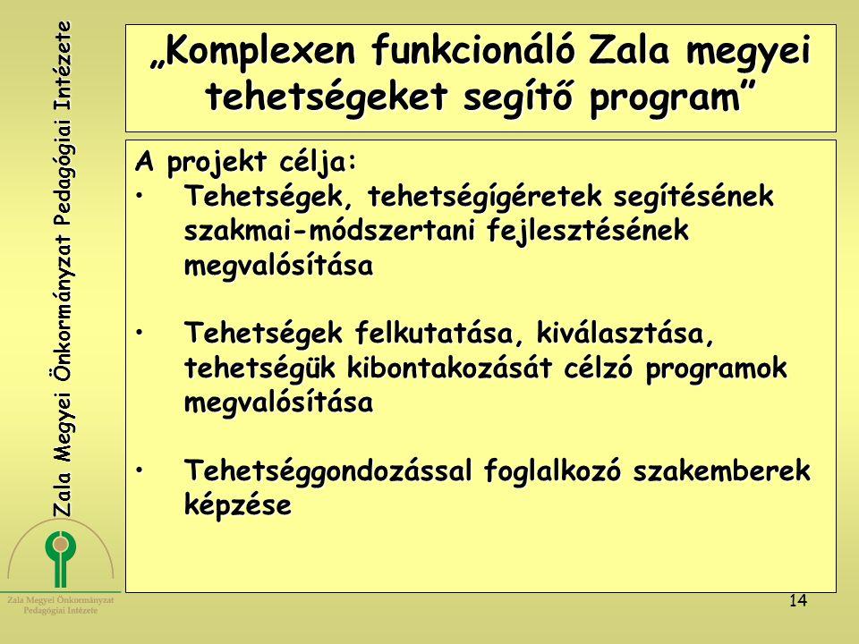 """14 """"Komplexen funkcionáló Zala megyei tehetségeket segítő program A projekt célja: Tehetségek, tehetségígéretek segítésének szakmai-módszertani fejlesztésének megvalósításaTehetségek, tehetségígéretek segítésének szakmai-módszertani fejlesztésének megvalósítása Tehetségek felkutatása, kiválasztása, tehetségük kibontakozását célzó programok megvalósításaTehetségek felkutatása, kiválasztása, tehetségük kibontakozását célzó programok megvalósítása Tehetséggondozással foglalkozó szakemberek képzéseTehetséggondozással foglalkozó szakemberek képzése Zala Megyei Önkormányzat Pedagógiai Intézete"""