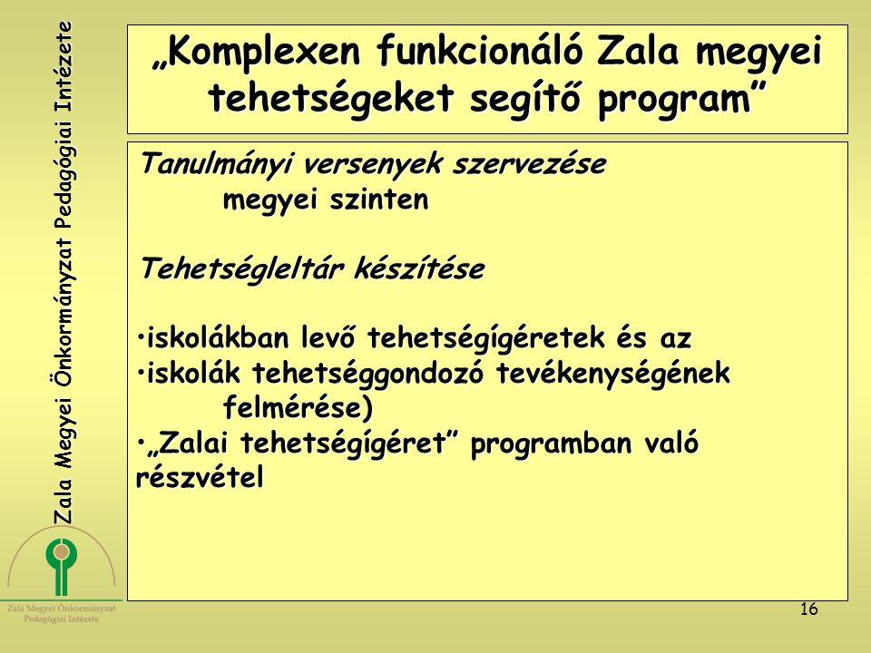 """16 """"Komplexen funkcionáló Zala megyei tehetségeket segítő program Tanulmányi versenyek szervezése megyei szinten Tehetségleltár készítése iskolákban levő tehetségígéretek és aziskolákban levő tehetségígéretek és az iskolák tehetséggondozó tevékenységének felmérése)iskolák tehetséggondozó tevékenységének felmérése) """"Zalai tehetségígéret programban való részvétel""""Zalai tehetségígéret programban való részvétel Zala Megyei Önkormányzat Pedagógiai Intézete"""