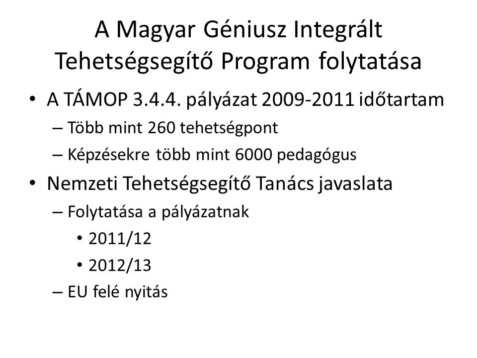A Magyar Géniusz Integrált Tehetségsegítő Program folytatása A TÁMOP 3.4.4. pályázat 2009-2011 időtartam – Több mint 260 tehetségpont – Képzésekre töb
