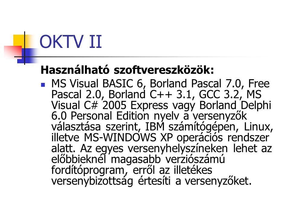 OKTV II Használható szoftvereszközök: MS Visual BASIC 6, Borland Pascal 7.0, Free Pascal 2.0, Borland C++ 3.1, GCC 3.2, MS Visual C# 2005 Express vagy Borland Delphi 6.0 Personal Edition nyelv a versenyzők választása szerint, IBM számítógépen, Linux, illetve MS-WINDOWS XP operációs rendszer alatt.