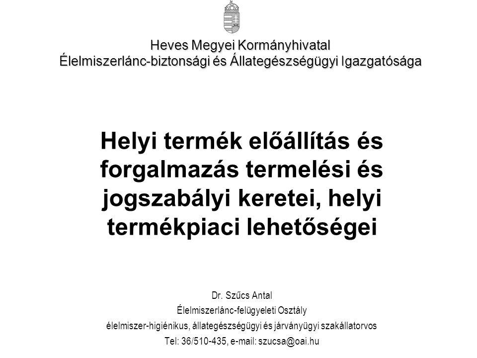 Heves Megyei Kormányhivatal Élelmiszerlánc-biztonsági és Állategészségügyi Igazgatósága Helyi termék előállítás és forgalmazás termelési és jogszabályi keretei, helyi termékpiaci lehetőségei Dr.