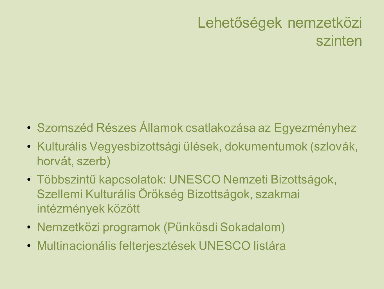 Lehetőségek nemzetközi szinten Szomszéd Részes Államok csatlakozása az Egyezményhez Kulturális Vegyesbizottsági ülések, dokumentumok (szlovák, horvát, szerb) Többszintű kapcsolatok: UNESCO Nemzeti Bizottságok, Szellemi Kulturális Örökség Bizottságok, szakmai intézmények között Nemzetközi programok (Pünkösdi Sokadalom) Multinacionális felterjesztések UNESCO listára