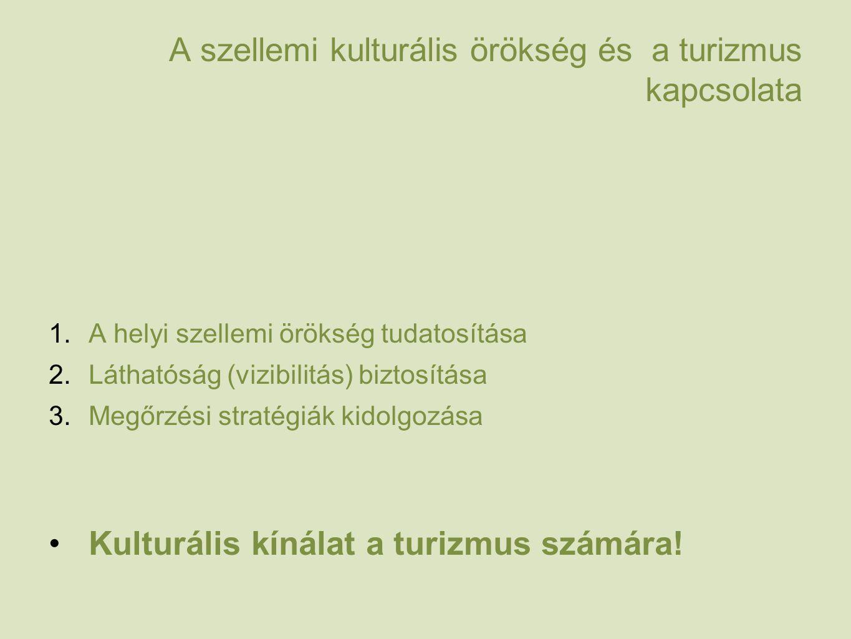 A szellemi kulturális örökség és a turizmus kapcsolata 1.A helyi szellemi örökség tudatosítása 2.Láthatóság (vizibilitás) biztosítása 3.Megőrzési stratégiák kidolgozása Kulturális kínálat a turizmus számára!