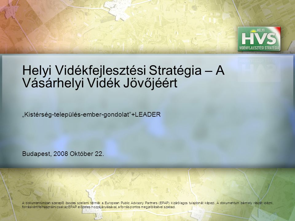 Budapest, 2008 Október 22. Helyi Vidékfejlesztési Stratégia – A Vásárhelyi Vidék Jövőjéért A dokumentumban szereplő összes szellemi termék a European
