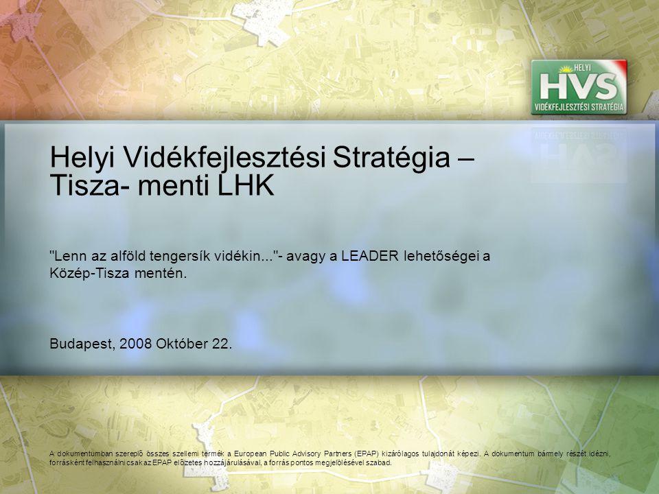 Budapest, 2008 Október 22. Helyi Vidékfejlesztési Stratégia – Tisza- menti LHK A dokumentumban szereplő összes szellemi termék a European Public Advis