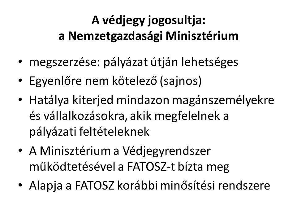 A védjegy jogosultja: a Nemzetgazdasági Minisztérium megszerzése: pályázat útján lehetséges Egyenlőre nem kötelező (sajnos) Hatálya kiterjed mindazon magánszemélyekre és vállalkozásokra, akik megfelelnek a pályázati feltételeknek A Minisztérium a Védjegyrendszer működtetésével a FATOSZ-t bízta meg Alapja a FATOSZ korábbi minősítési rendszere