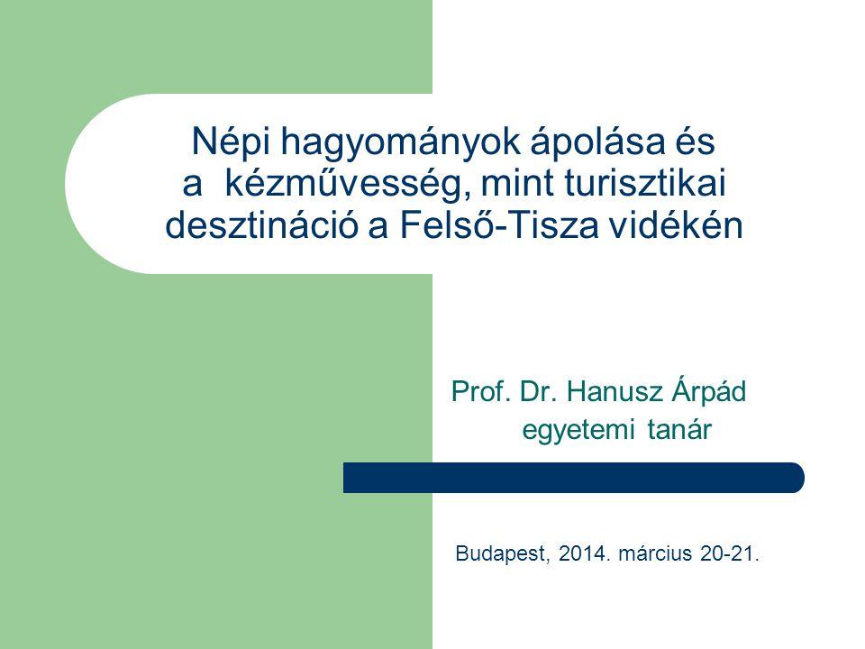 Népi hagyományok ápolása és a kézművesség, mint turisztikai desztináció a Felső-Tisza vidékén Prof. Dr. Hanusz Árpád egyetemi tanár Budapest, 2014. má