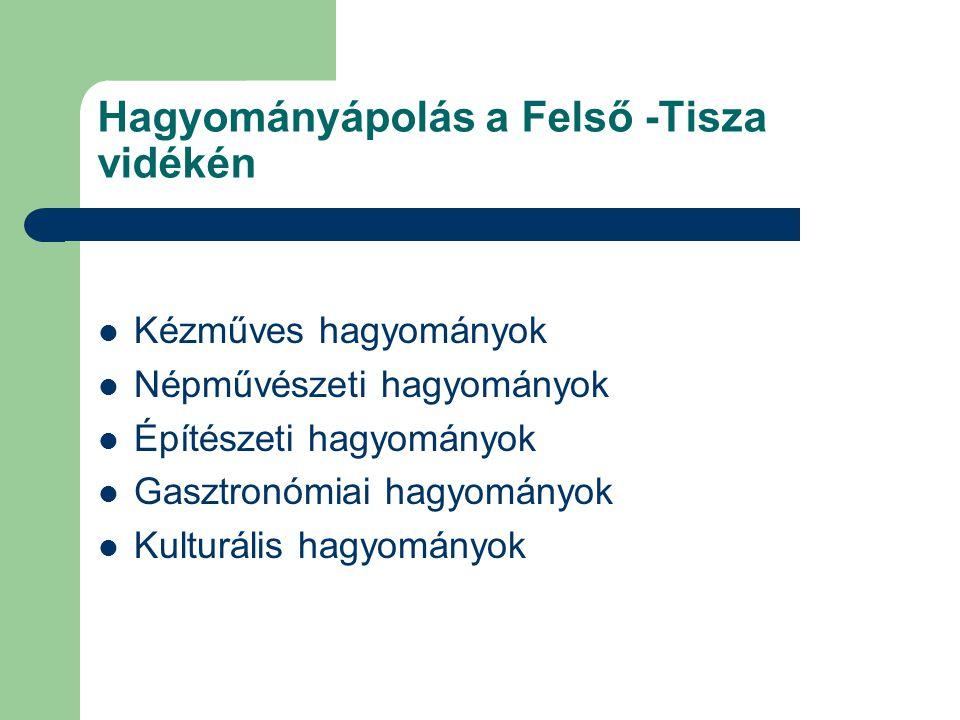 Hagyományápolás a Felső -Tisza vidékén Kézműves hagyományok Népművészeti hagyományok Építészeti hagyományok Gasztronómiai hagyományok Kulturális hagyo