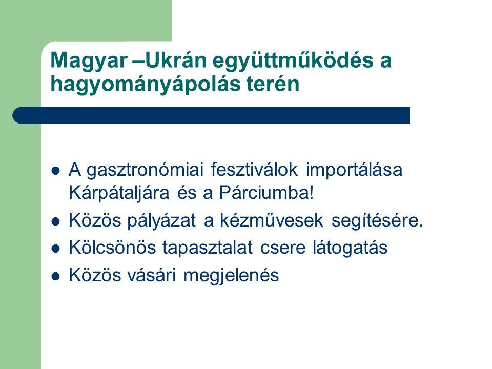 Magyar –Ukrán együttműködés a hagyományápolás terén A gasztronómiai fesztiválok importálása Kárpátaljára és a Párciumba! Közös pályázat a kézművesek s