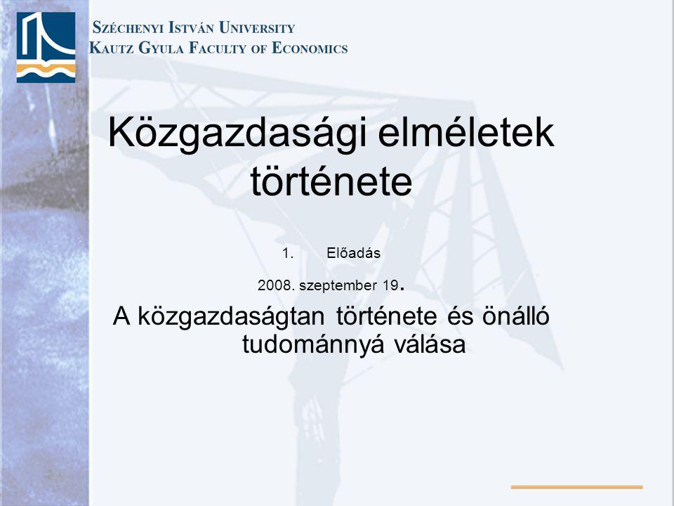 Közgazdasági elméletek története 1.Előadás 2008. szeptember 19. A közgazdaságtan története és önálló tudománnyá válása