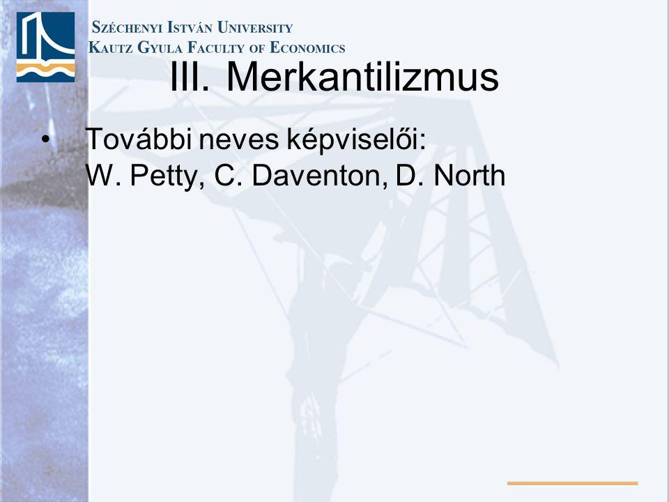 III. Merkantilizmus További neves képviselői: W. Petty, C. Daventon, D. North