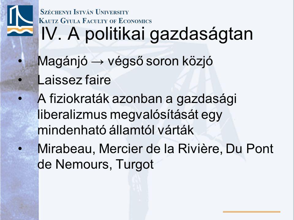 IV. A politikai gazdaságtan Magánjó → végső soron közjó Laissez faire A fiziokraták azonban a gazdasági liberalizmus megvalósítását egy mindenható áll