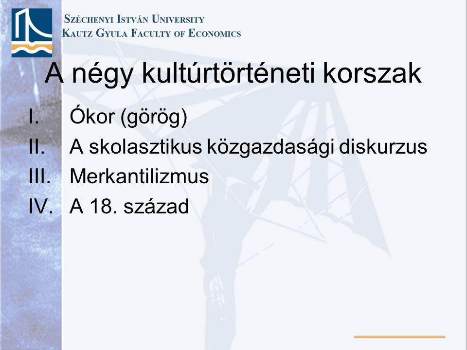 A négy kultúrtörténeti korszak I.Ókor (görög) II.A skolasztikus közgazdasági diskurzus III.Merkantilizmus IV.A 18. század