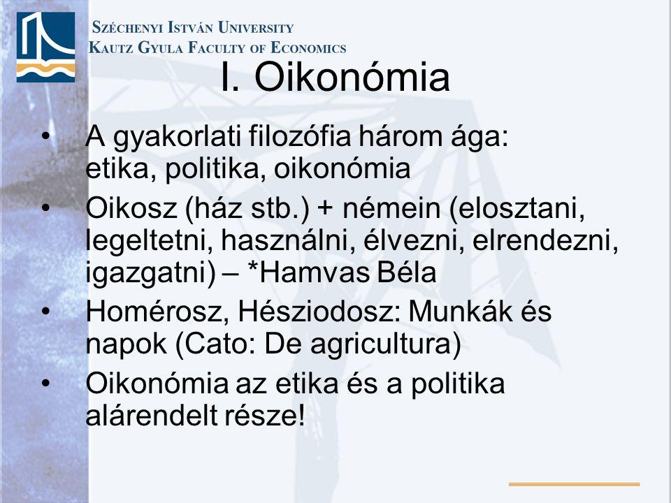 I. Oikonómia A gyakorlati filozófia három ága: etika, politika, oikonómia Oikosz (ház stb.) + némein (elosztani, legeltetni, használni, élvezni, elren