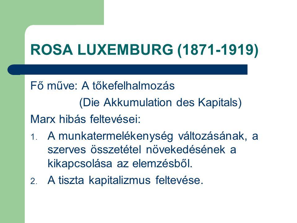 ROSA LUXEMBURG (1871-1919) Fő műve: A tőkefelhalmozás (Die Akkumulation des Kapitals) Marx hibás feltevései: 1. A munkatermelékenység változásának, a