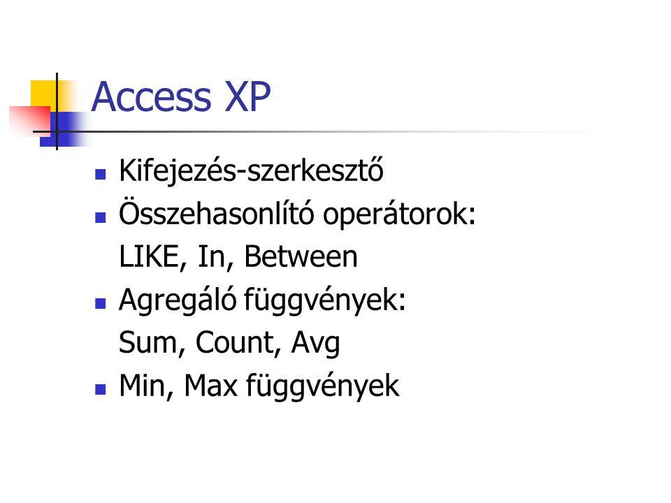Access XP Kifejezés-szerkesztő Összehasonlító operátorok: LIKE, In, Between Agregáló függvények: Sum, Count, Avg Min, Max függvények