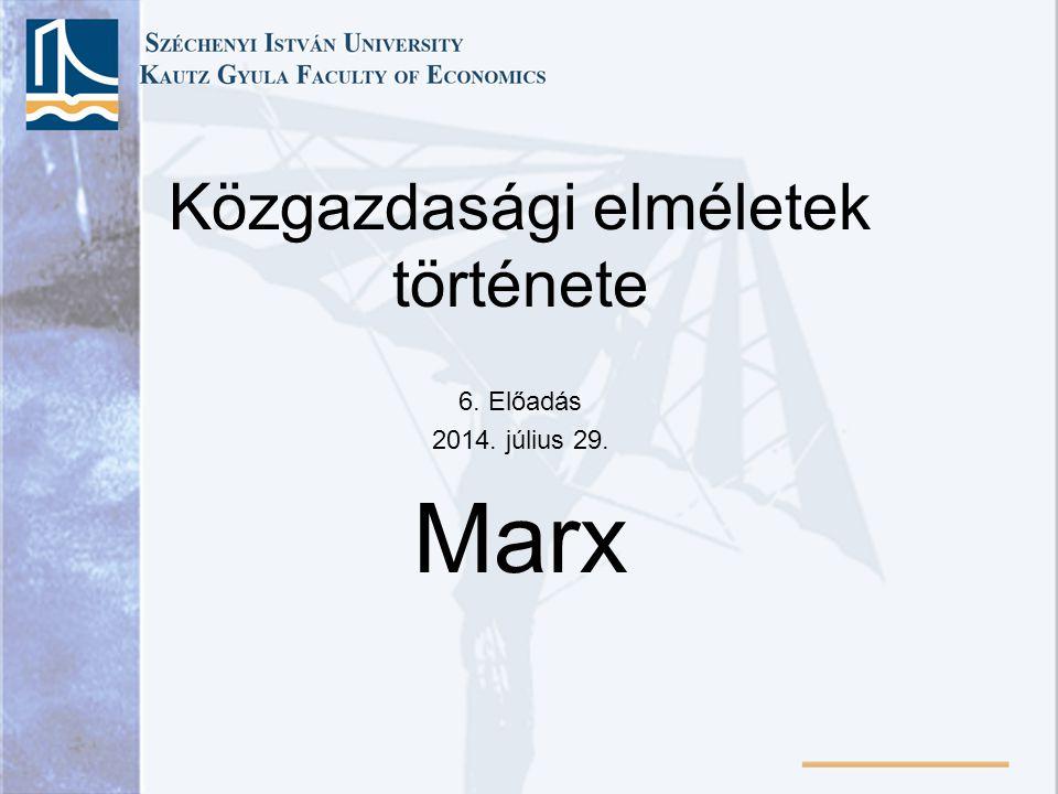 Közgazdasági elméletek története 6. Előadás 2014. július 29. Marx