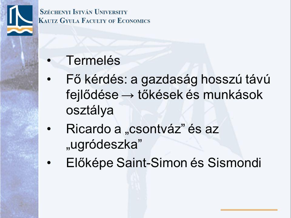 """Termelés Fő kérdés: a gazdaság hosszú távú fejlődése → tőkések és munkások osztálya Ricardo a """"csontváz"""" és az """"ugródeszka"""" Előképe Saint-Simon és Sis"""