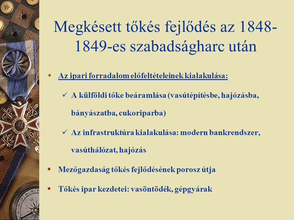 Felgyorsuló tőkés fejlődés az 1867-es Kiegyezés után  Periféria lévén a fejlődés sajátosságai: A külföldi tőke meghatározó szerepe, tőkebeáramlás Modern infrastruktúra kialakítása Bankrendszer: 5 nagybank dominanciája Biztosítási üzletág kiépülése Pest központú vasúthálózat kiépülése.