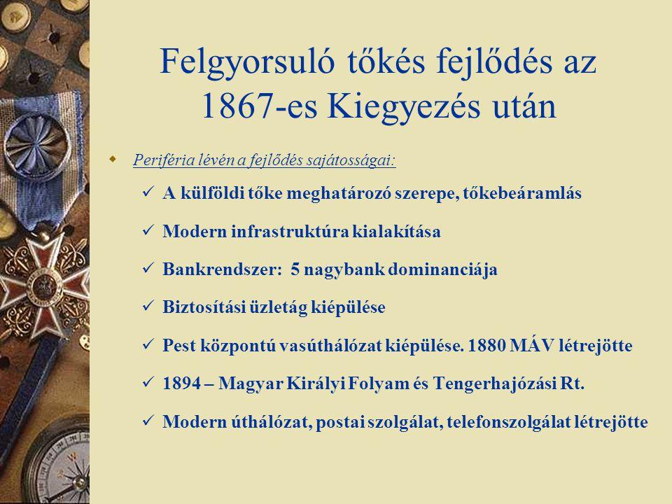 Felgyorsuló tőkés fejlődés az 1867-es Kiegyezés után  Periféria lévén a fejlődés sajátosságai: A külföldi tőke meghatározó szerepe, tőkebeáramlás Mod