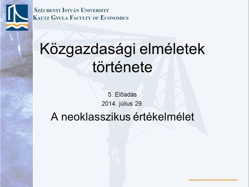 Közgazdasági elméletek története 5. Előadás 2014. július 29. A neoklasszikus értékelmélet
