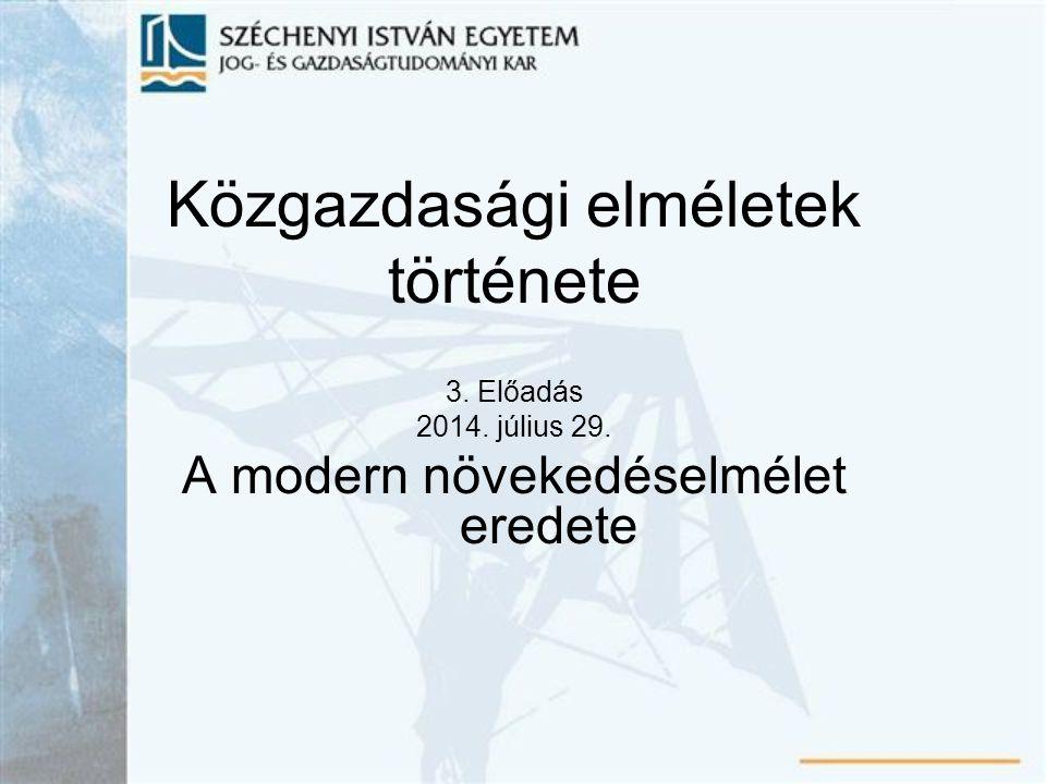 Közgazdasági elméletek története 3. Előadás 2014. július 29. A modern növekedéselmélet eredete