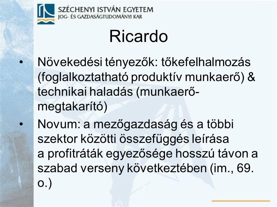Ricardo Növekedési tényezők: tőkefelhalmozás (foglalkoztatható produktív munkaerő) & technikai haladás (munkaerő- megtakarító) Novum: a mezőgazdaság és a többi szektor közötti összefüggés leírása a profitráták egyezősége hosszú távon a szabad verseny következtében (im., 69.