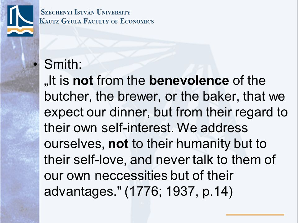 "Smith: ""It is not from the benevolence of the butcher, the brewer, or the baker, that we expect our dinner, but from their regard to their own self-in"