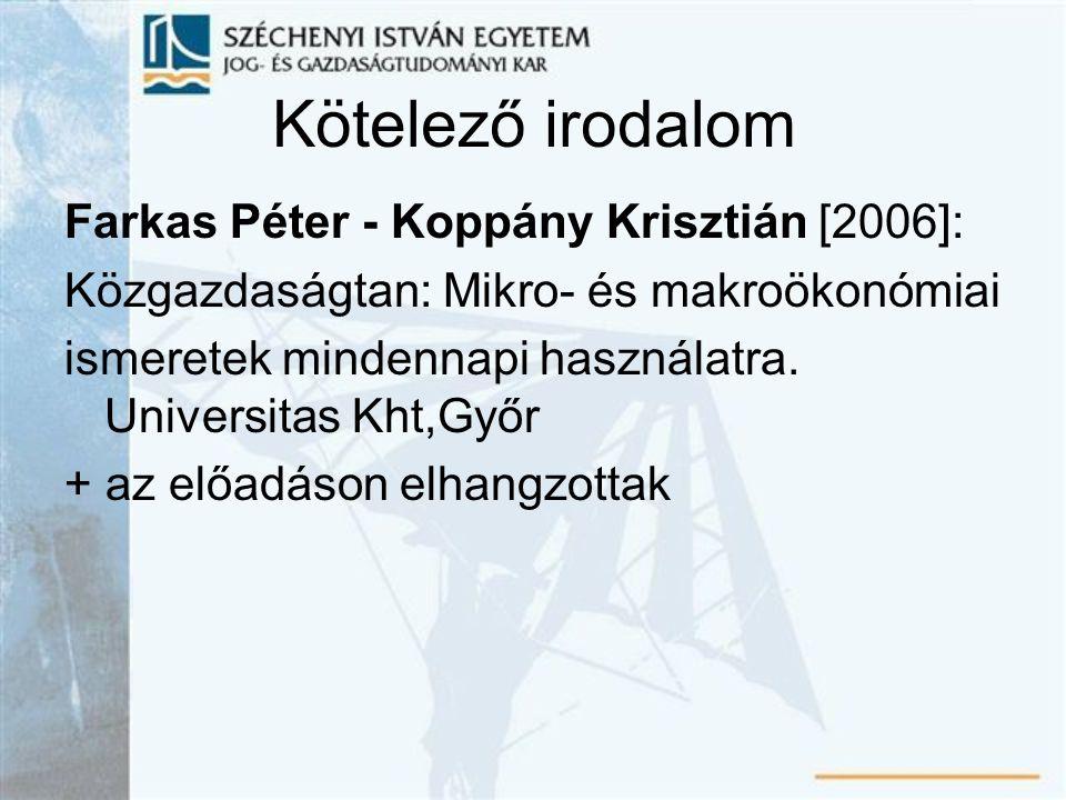 Kötelező irodalom Farkas Péter - Koppány Krisztián [2006]: Közgazdaságtan: Mikro- és makroökonómiai ismeretek mindennapi használatra.