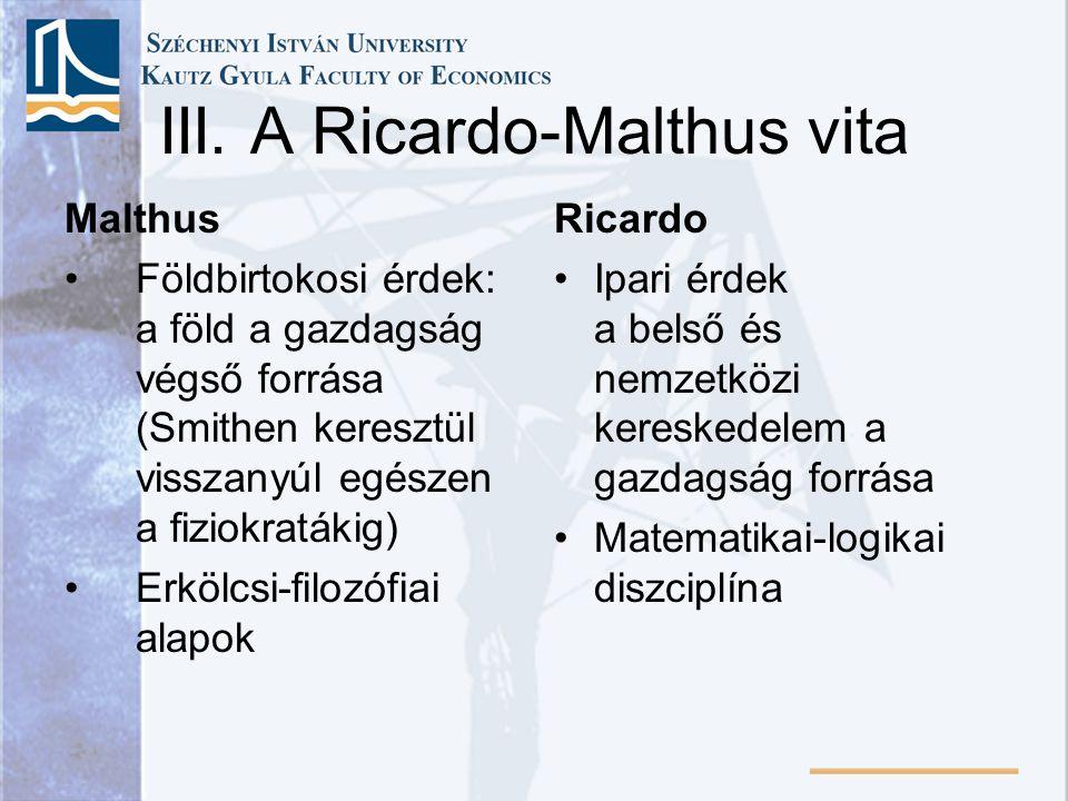 III. A Ricardo-Malthus vita Malthus Földbirtokosi érdek: a föld a gazdagság végső forrása (Smithen keresztül visszanyúl egészen a fiziokratákig) Erköl