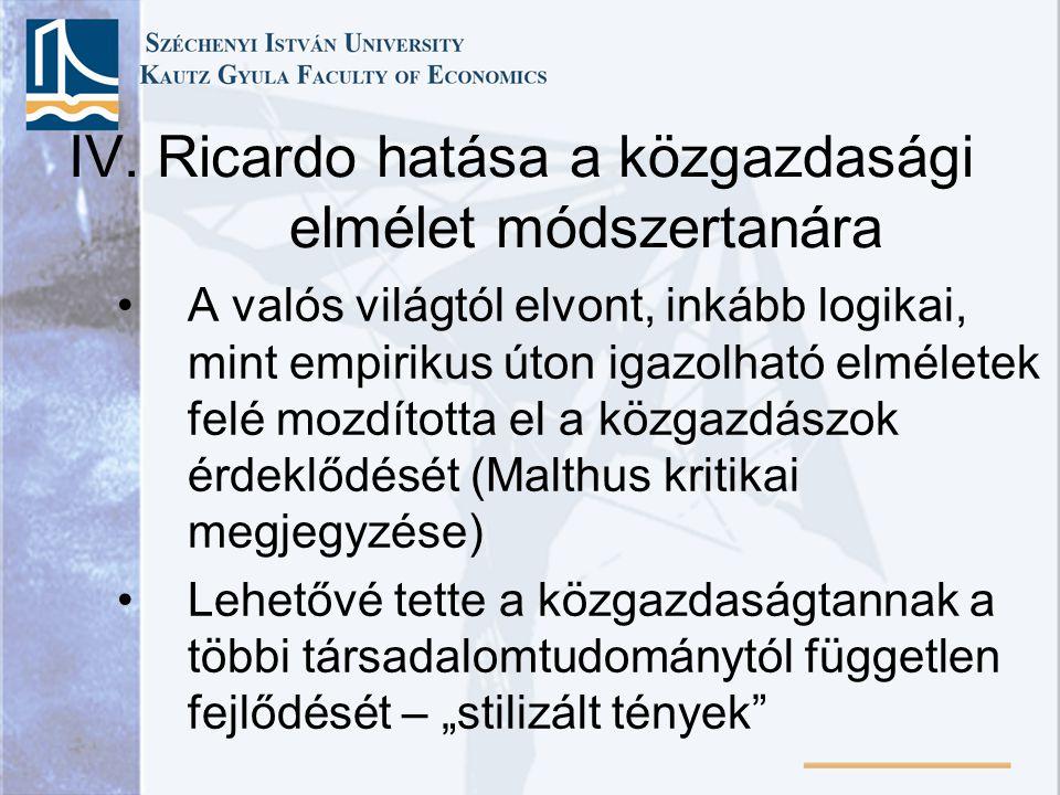 IV. Ricardo hatása a közgazdasági elmélet módszertanára A valós világtól elvont, inkább logikai, mint empirikus úton igazolható elméletek felé mozdíto