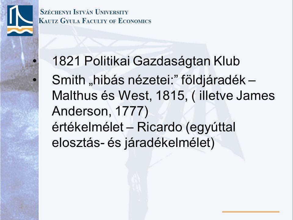 """1821 Politikai Gazdaságtan Klub Smith """"hibás nézetei: földjáradék – Malthus és West, 1815, ( illetve James Anderson, 1777) értékelmélet – Ricardo (egyúttal elosztás- és járadékelmélet)"""
