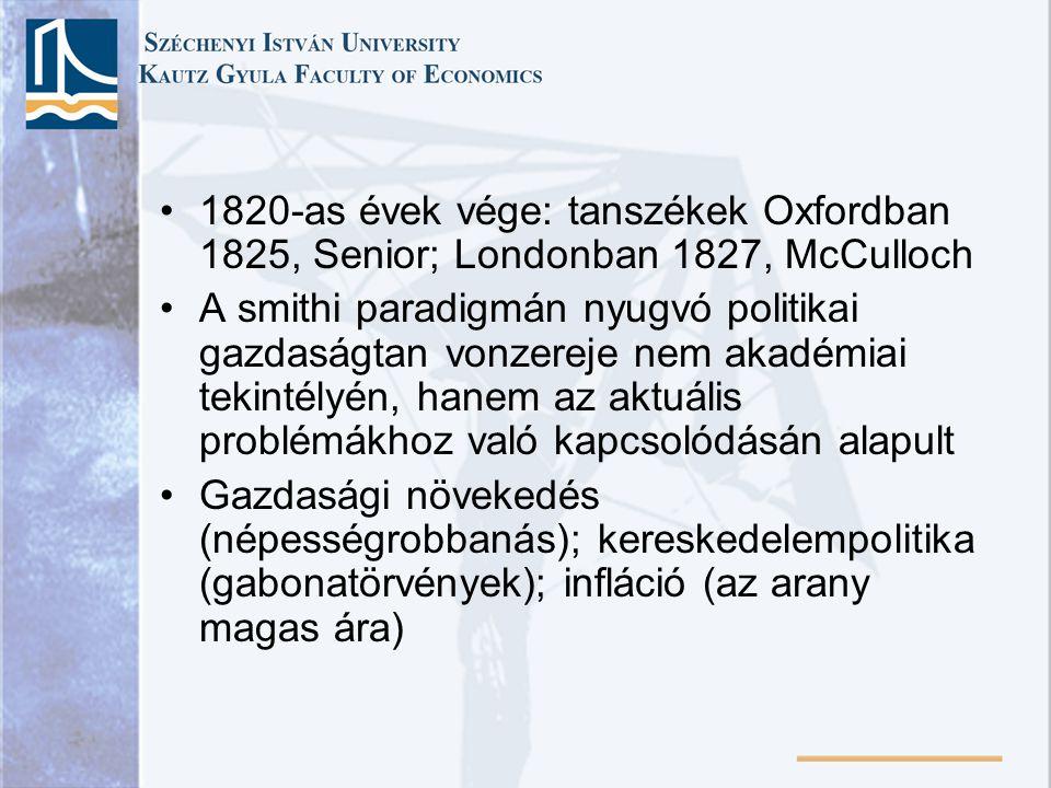 1820-as évek vége: tanszékek Oxfordban 1825, Senior; Londonban 1827, McCulloch A smithi paradigmán nyugvó politikai gazdaságtan vonzereje nem akadémiai tekintélyén, hanem az aktuális problémákhoz való kapcsolódásán alapult Gazdasági növekedés (népességrobbanás); kereskedelempolitika (gabonatörvények); infláció (az arany magas ára)