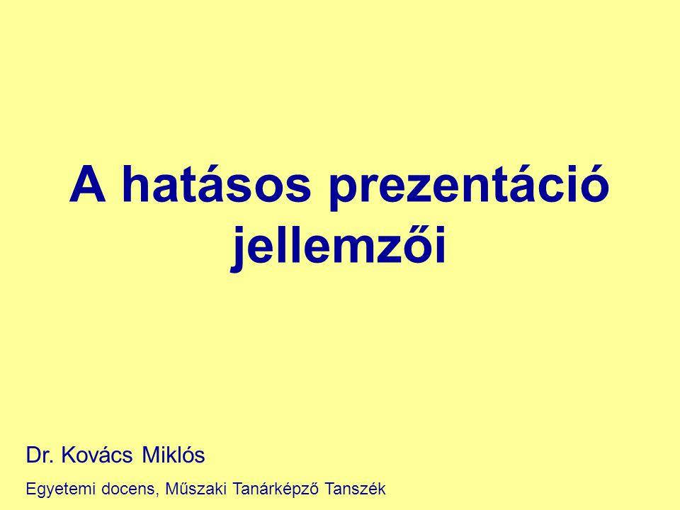 A hatásos prezentáció jellemzői Dr. Kovács Miklós Egyetemi docens, Műszaki Tanárképző Tanszék