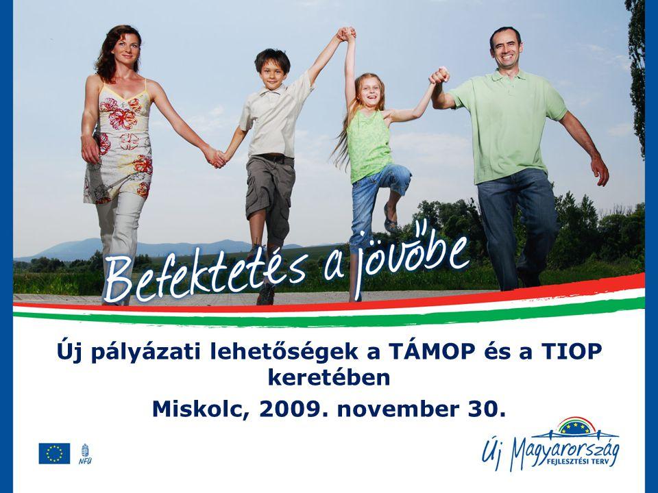 Új pályázati lehetőségek a TÁMOP és a TIOP keretében Miskolc, 2009. november 30.