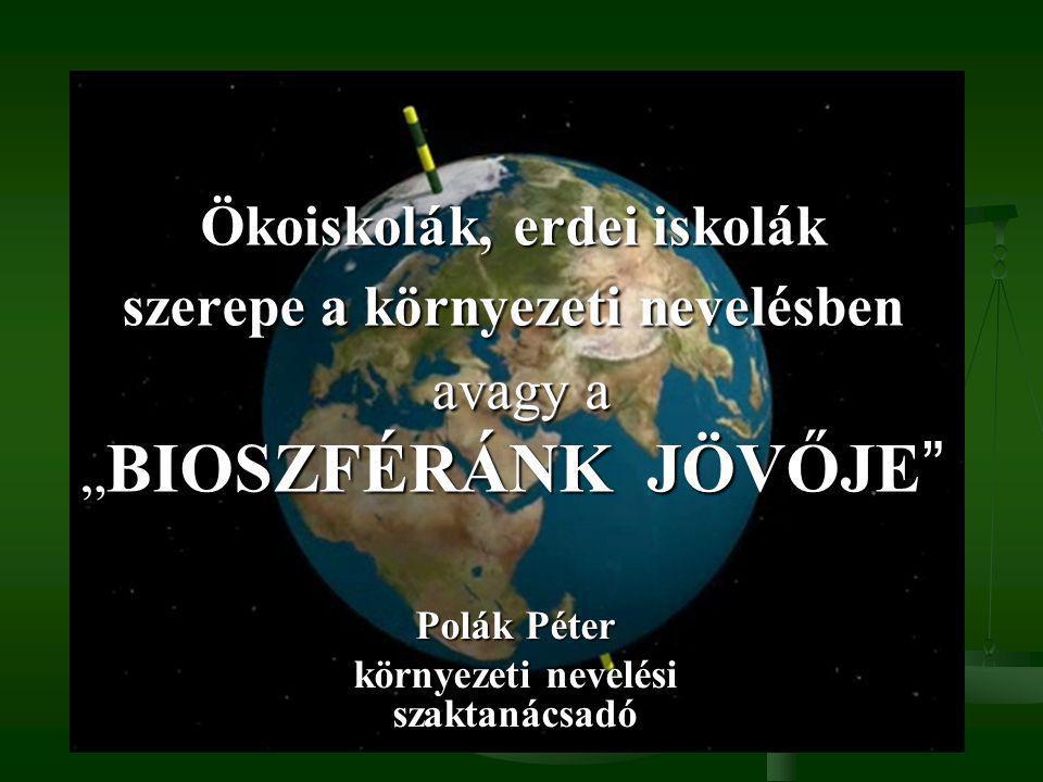 """Ökoiskolák, erdei iskolák szerepe a környezeti nevelésben avagy a """" BIOSZFÉRÁNK JÖVŐJE Polák Péter környezeti nevelési szaktanácsadó"""