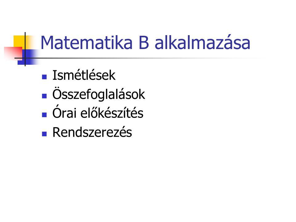 Matematika B alkalmazása Ismétlések Összefoglalások Órai előkészítés Rendszerezés