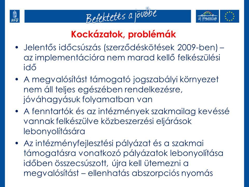 Jelentős időcsúszás (szerződéskötések 2009-ben) – az implementációra nem marad kellő felkészülési idő A megvalósítást támogató jogszabályi környezet nem áll teljes egészében rendelkezésre, jóváhagyásuk folyamatban van A fenntartók és az intézmények szakmailag kevéssé vannak felkészülve közbeszerzési eljárások lebonyolítására Az intézményfejlesztési pályázat és a szakmai támogatásra vonatkozó pályázatok lebonyolítása időben összecsúszott, újra kell ütemezni a megvalósítást – ellenhatás abszorpciós nyomás Kockázatok, problémák